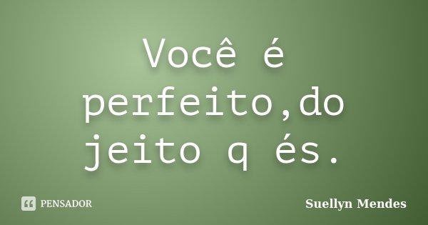 Você é perfeito,do jeito q és.... Frase de Suellyn Mendes.