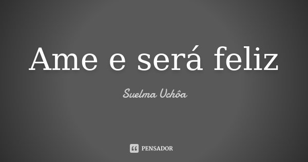 Ame e será feliz... Frase de Suelma Uchôa.