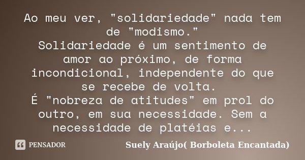 """Ao meu ver, """"solidariedade"""" nada tem de """"modismo."""" Solidariedade é um sentimento de amor ao próximo, de forma incondicional, independente do... Frase de Suely Araújo( Borboleta Encantada)."""