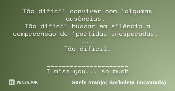 Tão difícil conviver com 'algumas ausências.' Tão difícil buscar em silêncio a compreensão de 'partidas inesperadas.' ... Tão difícil. _____________________ I m... Frase de Suely Araújo( Borboleta Encantada).