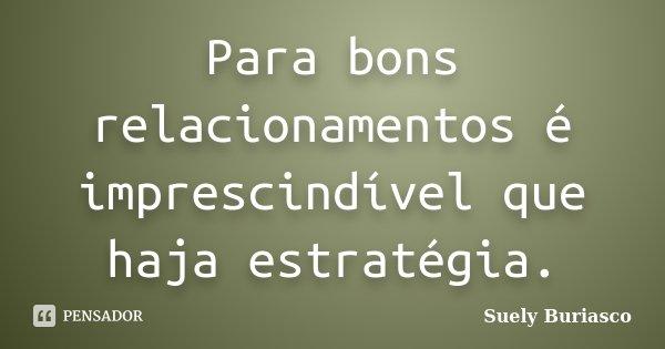 Para bons relacionamentos é imprescindível que haja estratégia.... Frase de Suely Buriasco.