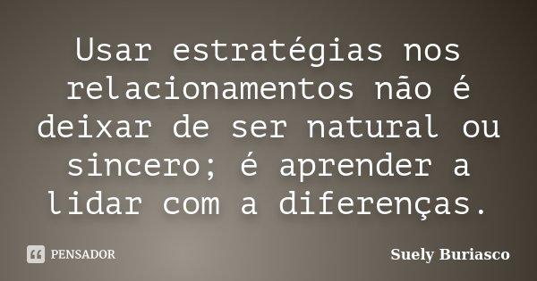 Usar estratégias nos relacionamentos não é deixar de ser natural ou sincero; é aprender a lidar com a diferenças.... Frase de Suely Buriasco.