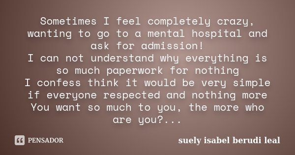 Sometimes I feel completely crazy, wanting to go to a mental hospital and ask for admission! I can not understand why everything is so much paperwork for nothin... Frase de suely isabel berudi leal.