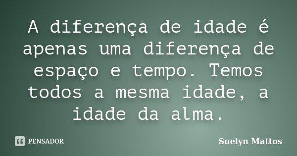 A diferença de idade é apenas uma diferença de espaço e tempo. Temos todos a mesma idade, a idade da alma.... Frase de Suelyn Mattos.