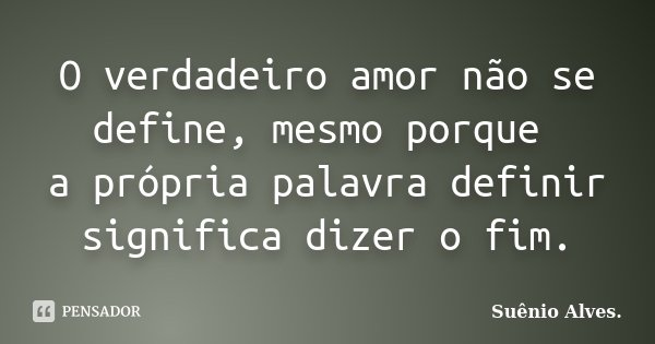 O verdadeiro amor não se define, mesmo porque a própria palavra definir significa dizer o fim.... Frase de Suênio Alves..