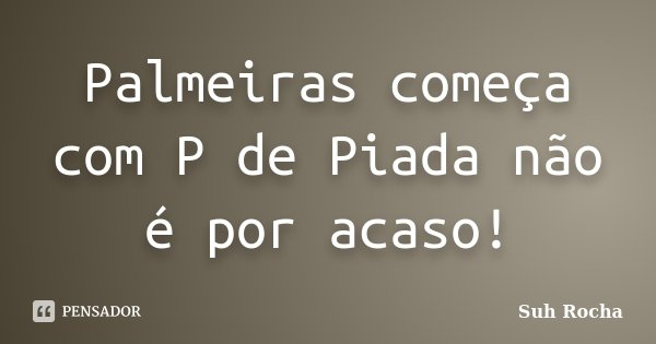 Palmeiras começa com P de Piada não é por acaso!... Frase de Suh Rocha.