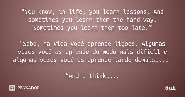"""""""You know, in life, you learn lessons. And sometimes you learn them the hard way. Sometimes you learn them too late."""" """"Sabe, na vida você aprende lições. A... Frase de Suh."""