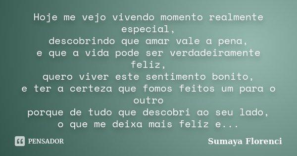 Hoje me vejo vivendo momento realmente especial, descobrindo que amar vale a pena, e que a vida pode ser verdadeiramente feliz, quero viver este sentimento boni... Frase de Sumaya Florenci.