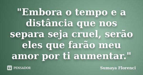 """""""Embora o tempo e a distância que nos separa seja cruel, serão eles que farão meu amor por ti aumentar.""""... Frase de Sumaya Florenci."""
