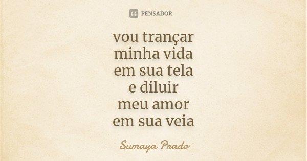 vou trançar minha vida em sua tela e diluir meu amor em sua veia... Frase de Sumaya Prado.