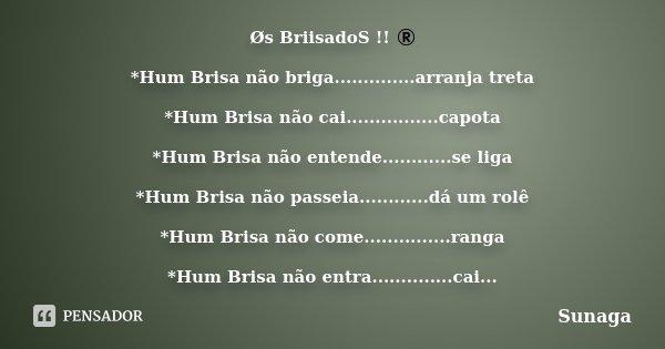 Øs BriisadoS !! ® *Hum Brisa não briga..............arranja treta *Hum Brisa não cai................capota *Hum Brisa não entende............se liga *Hum Brisa ... Frase de sunaga.