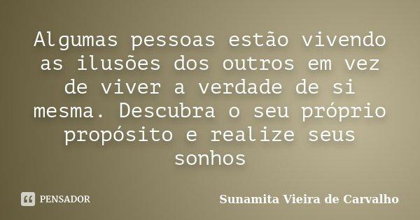 Algumas pessoas estão vivendo as ilusões dos outros em vez de viver a verdade de si mesma. Descubra o seu próprio propósito e realize seus sonhos... Frase de Sunamita Vieira de carvalho.