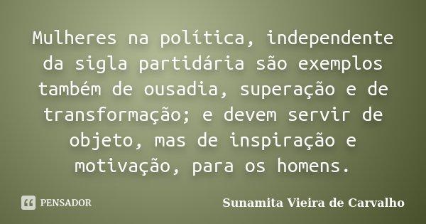 Mulheres na política, independente da sigla partidária são exemplos também de ousadia, superação e de transformação; e devem servir de objeto, mas de inspiração... Frase de Sunamita Vieira de Carvalho.