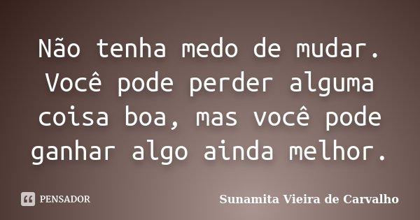 Não tenha medo de mudar. Você pode perder alguma coisa boa, mas você pode ganhar algo ainda melhor.... Frase de Sunamita Vieira de Carvalho.