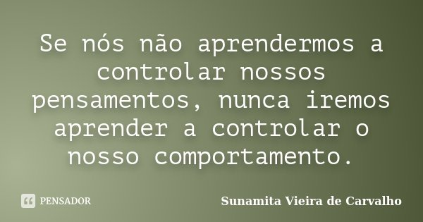 Se nós não aprendermos a controlar nossos pensamentos, nunca iremos aprender a controlar o nosso comportamento.... Frase de Sunamita Vieira de Carvalho.