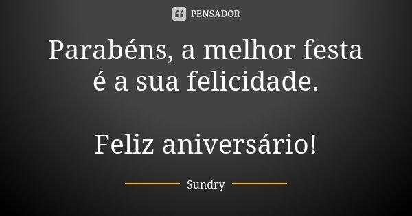 Parabéns, a melhor festa é a sua felicidade. Feliz Aniversário!... Frase de Sundry.