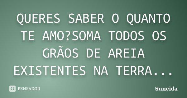 QUERES SABER O QUANTO TE AMO?SOMA TODOS OS GRÃOS DE AREIA EXISTENTES NA TERRA...... Frase de SUNEIDA.