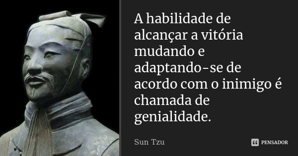 A habilidade de alcançar a vitória mudando e adaptando-se de acordo com o inimigo é chamada de genialidade.... Frase de Sun Tzu.