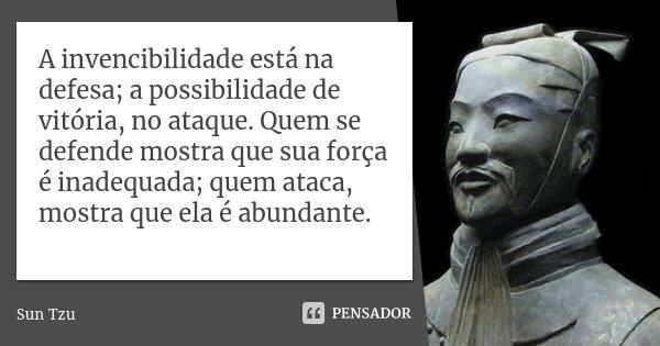 A invencibilidade está na defesa; a possibilidade de vitória, no ataque. Quem se defende mostra que sua força é inadequada; quem ataca, mostra que ela é abundan... Frase de Sun Tzu.