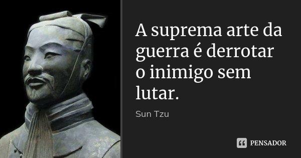 A suprema arte da guerra é derrotar o inimigo sem lutar.... Frase de Sun Tzu.