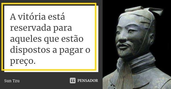 A vitória está reservada para aqueles que estão dispostos a pagar o preço.... Frase de Sun Tzu.