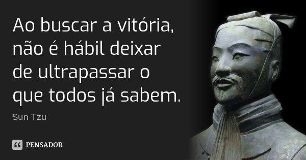 Ao buscar a vitória, não é hábil deixar de ultrapassar o que todos já sabem.... Frase de Sun Tzu.