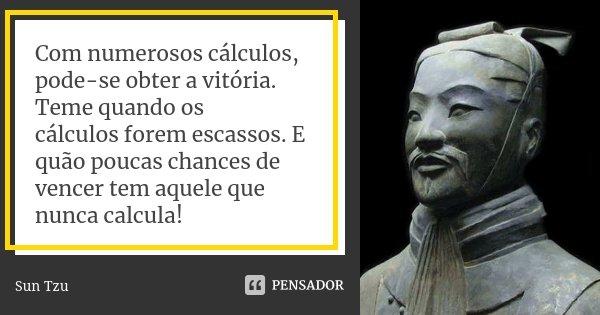 Com numerosos cálculos, pode-se obter a... Sun Tzu