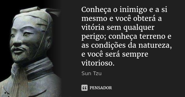 Conheça o inimigo e a si mesmo e você obterá a vitória sem qualquer perigo; conheça terreno e as condições da natureza, e você será sempre vitorioso.... Frase de Sun Tzu.