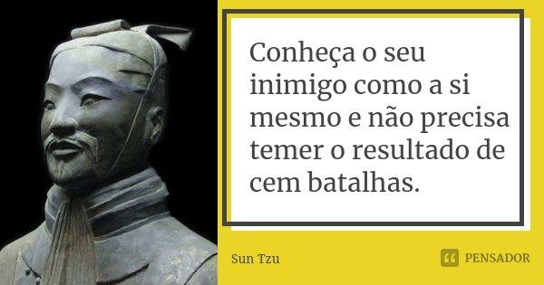 Conheça o seu inimigo como a si mesmo e não precisa temer o resultado de cem batalhas.... Frase de Sun Tzu.