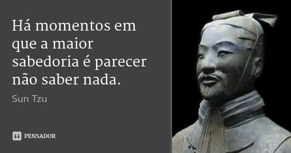 15 Mensagens Incríveis Da Sabedoria Oriental: Sun Tzu: Há Momentos Em Que A Maior Sabedoria é P