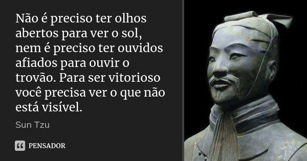 Não é preciso ter olhos abertos para ver o sol, nem é preciso ter ouvidos afiados para ouvir o trovão. Para ser vitorioso você precisa ver o que não está visíve... Frase de Sun Tzu.