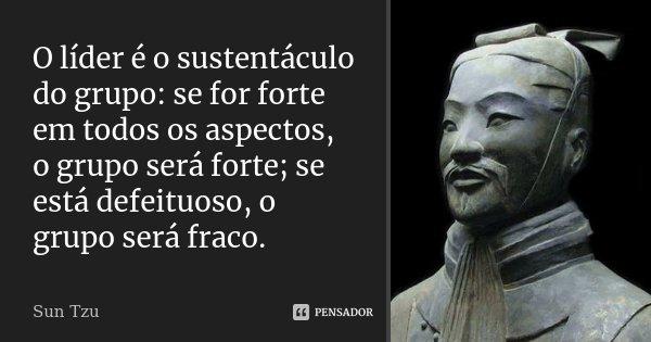 O líder é o sustentáculo do grupo: se for forte em todos os aspectos, o grupo será forte; se está defeituoso, o grupo será fraco.... Frase de Sun Tzu.