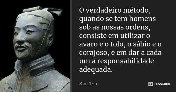 O verdadeiro método, quando se tem homens sob as nossas ordens, consiste em utilizar o avaro e o tolo, o sábio e o corajoso, e em dar a cada um a responsabilida... Frase de Sun Tzu.