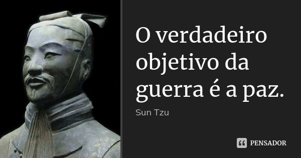 O verdadeiro objetivo da guerra é a paz.... Frase de Sun Tzu.