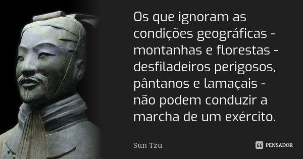Os que ignoram as condições geográficas - montanhas e florestas - desfiladeiros perigosos, pântanos e lamaçais - não podem conduzir a marcha de um exército.... Frase de Sun Tzu.