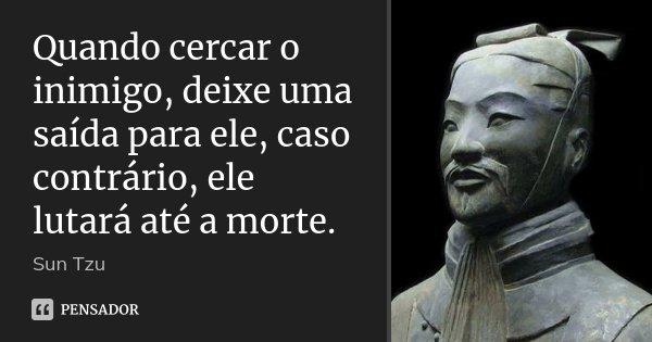 Quando cercar o inimigo, deixe uma saída para ele, caso contrário, ele lutará até a morte.... Frase de Sun Tzu.