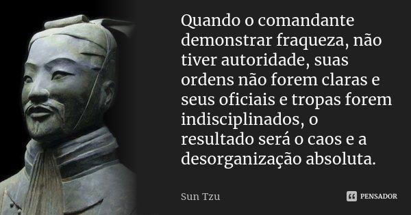 Quando o comandante demonstrar fraqueza, não tiver autoridade, suas ordens não forem claras e seus oficiais e tropas forem indisciplinados, o resultado será o c... Frase de Sun Tzu.