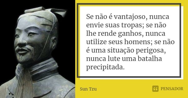 Se não é vantajoso, nunca envie suas tropas; se não lhe rende ganhos, nunca utilize seus homens; se não é uma situação perigosa, nunca lute uma batalha precipit... Frase de Sun Tzu.