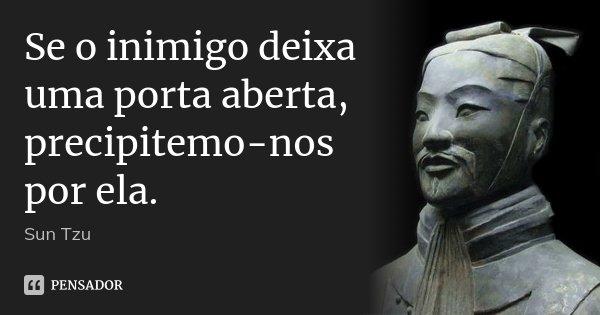 Se o inimigo deixa uma porta aberta, precipitemo-nos por ela.... Frase de Sun Tzu.