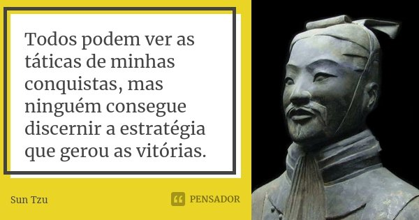 Todos podem ver as táticas de minhas conquistas, mas ninguém consegue discernir a estratégia que gerou as vitórias.... Frase de Sun Tzu.