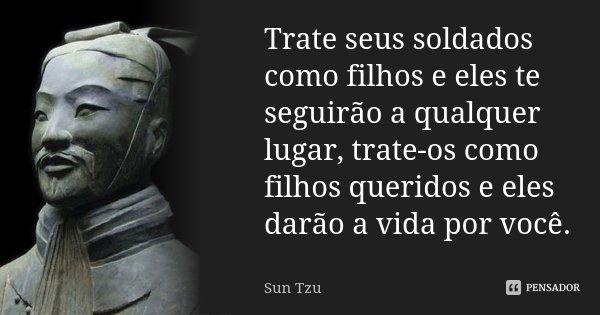Trate seus soldados como filhos e eles te seguirão a qualquer lugar, trate-os como filhos queridos e eles darão a vida por você.... Frase de Sun Tzu.