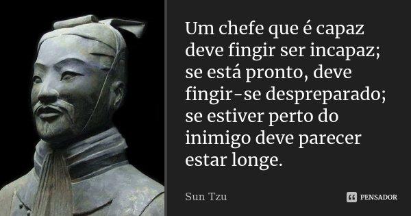 Um chefe que é capaz deve fingir ser incapaz; se está pronto, deve fingir-se despreparado; se estiver perto do inimigo deve parecer estar longe.... Frase de Sun Tzu.