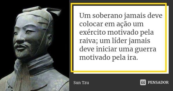 Um soberano jamais deve colocar em ação um exército motivado pela raiva; um líder jamais deve iniciar uma guerra motivado pela ira.... Frase de Sun Tzu.