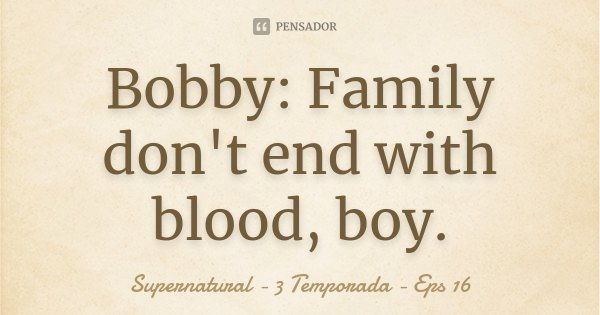 Bobby: Family don't end with blood, boy.... Frase de Supernatural - 3 Temporada - Eps 16.