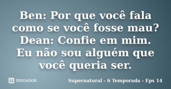 Ben: Por que você fala como se você fosse mau? Dean: Confie em mim. Eu não sou alguém que você queria ser.... Frase de Supernatural - 6 Temporada - Eps 14.