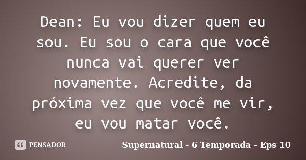 Dean: Eu vou dizer quem eu sou. Eu sou o cara que você nunca vai querer ver novamente. Acredite, da próxima vez que você me vir, eu vou matar você.... Frase de Supernatural - 6 Temporada - Eps 10.