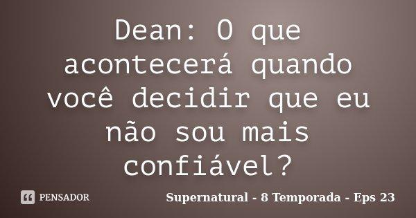 Dean: O que acontecerá quando você decidir que eu não sou mais confiável?... Frase de Supernatural - 8 Temporada - Eps 23.