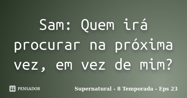 Sam: Quem irá procurar na próxima vez, em vez de mim?... Frase de Supernatural - 8 Temporada - Eps 23.