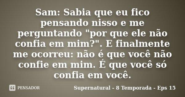 """Sam: Sabia que eu fico pensando nisso e me perguntando """"por que ele não confia em mim?"""". E finalmente me ocorreu: não é que você não confie em mim. É ... Frase de Supernatural - 8 Temporada - Eps 15."""