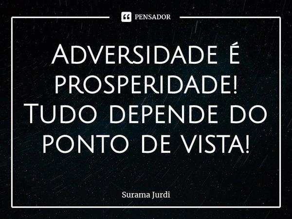 Adversidade é prosperidade! Tudo depende do ponto de vista!... Frase de Surama Jurdi.